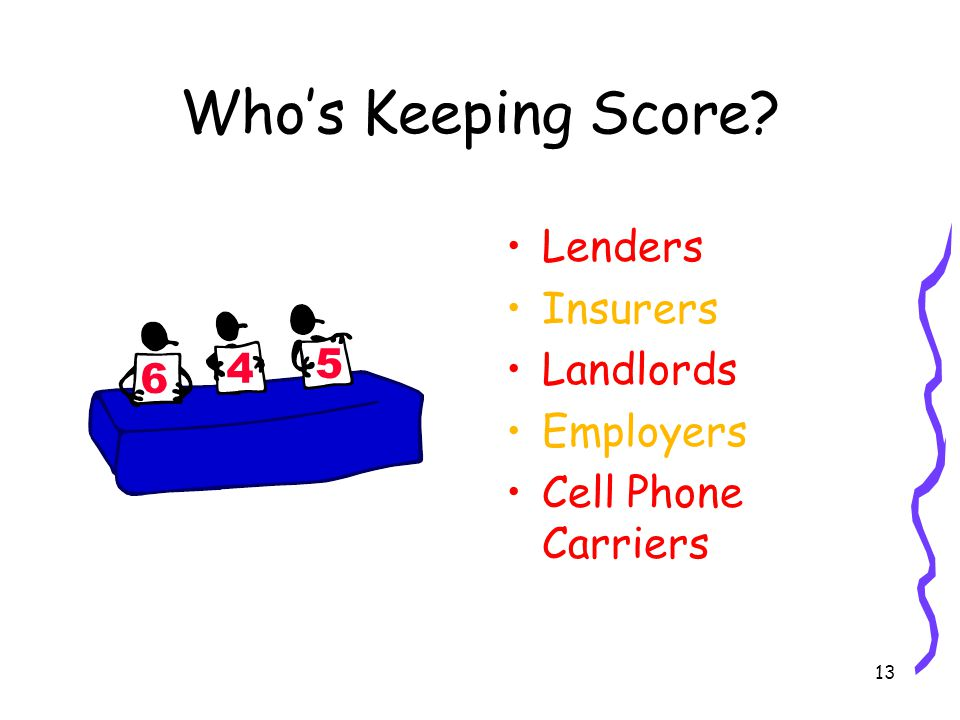 13 Whos Keeping Score Lenders Insurers Landlords Employers Cell Phone Carriers