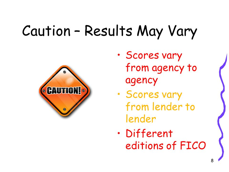 8 Caution – Results May Vary Scores vary from agency to agency Scores vary from lender to lender Different editions of FICO