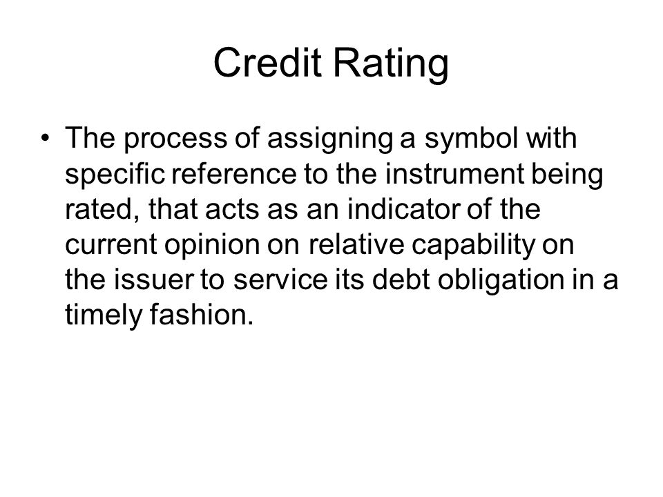 Credit Rating The process of assigning a symbol with specific reference to the instrument being rated, that acts as an indicator of the current opinion on relative capability on the issuer to service its debt obligation in a timely fashion.