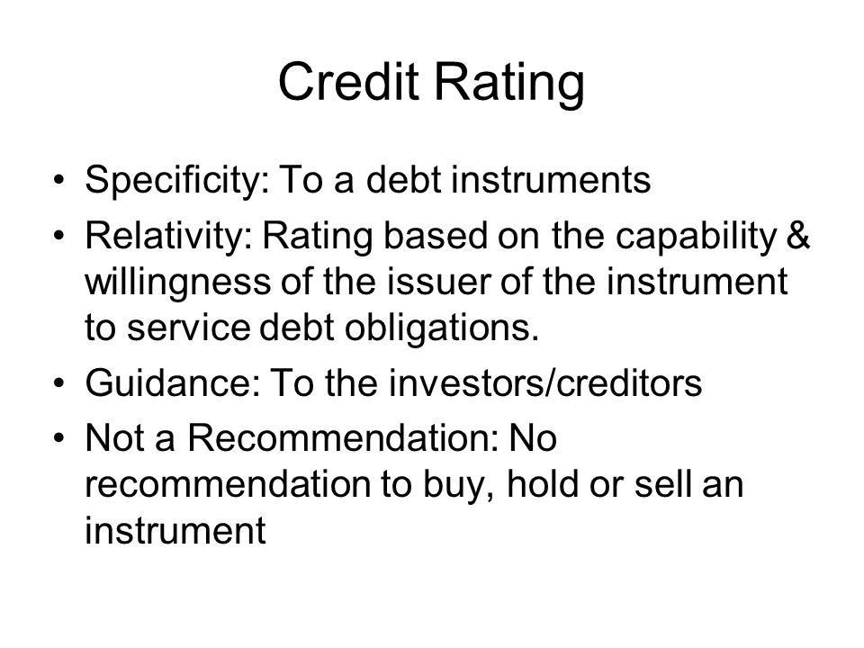 Credit Rating Specificity: To a debt instruments Relativity: Rating based on the capability & willingness of the issuer of the instrument to service debt obligations.