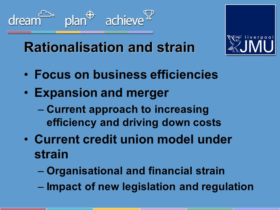 Rationalisation and strain Focus on business efficiencies Expansion and merger –Current approach to increasing efficiency and driving down costs Current credit union model under strain –Organisational and financial strain –Impact of new legislation and regulation