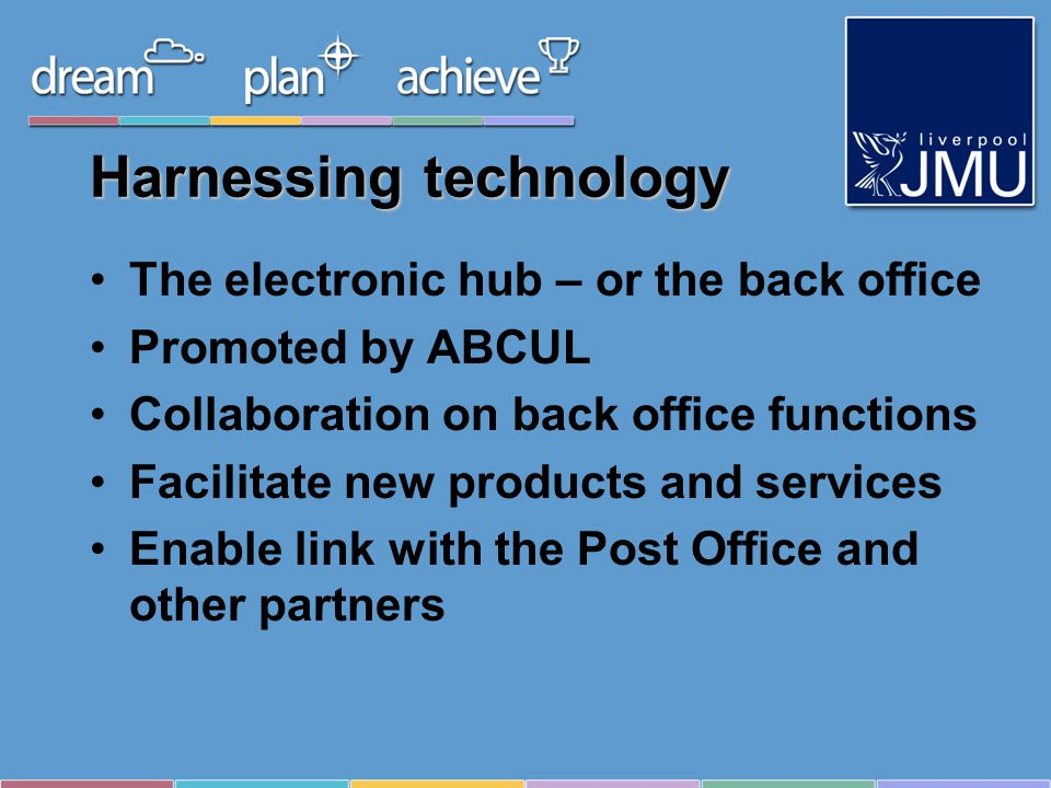 Harnessing technology The electronic hub – or the back office Promoted by ABCUL Collaboration on back office functions Facilitate new products and services Enable link with the Post Office and other partners