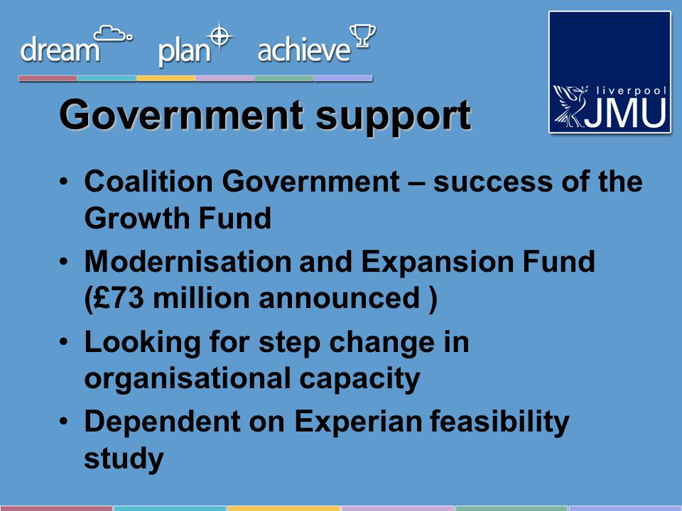Government support Coalition Government – success of the Growth Fund Modernisation and Expansion Fund (£73 million announced ) Looking for step change in organisational capacity Dependent on Experian feasibility study