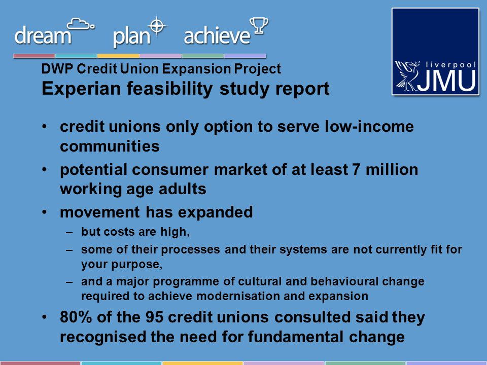 DWP Credit Union Expansion Project Experian feasibility study report credit unions only option to serve low-income communities potential consumer market of at least 7 million working age adults movement has expanded –but costs are high, –some of their processes and their systems are not currently fit for your purpose, –and a major programme of cultural and behavioural change required to achieve modernisation and expansion 80% of the 95 credit unions consulted said they recognised the need for fundamental change