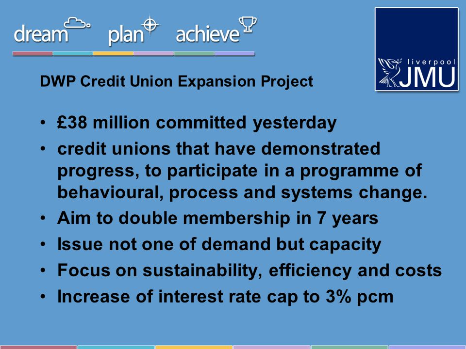DWP Credit Union Expansion Project £38 million committed yesterday credit unions that have demonstrated progress, to participate in a programme of behavioural, process and systems change.