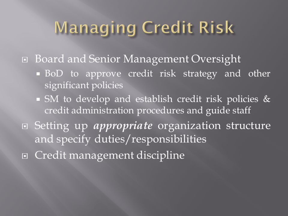 Board and Senior Management Oversight BoD to approve credit risk strategy and other significant policies SM to develop and establish credit risk policies & credit administration procedures and guide staff Setting up appropriate organization structure and specify duties/responsibilities Credit management discipline