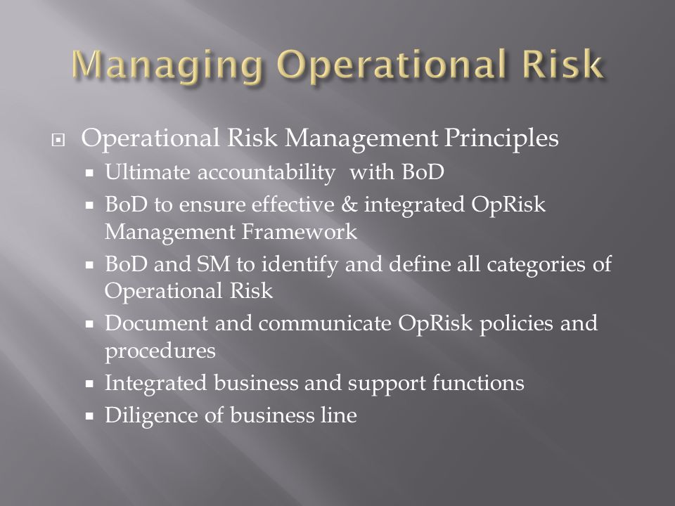 Operational Risk Management Principles Ultimate accountability with BoD BoD to ensure effective & integrated OpRisk Management Framework BoD and SM to identify and define all categories of Operational Risk Document and communicate OpRisk policies and procedures Integrated business and support functions Diligence of business line