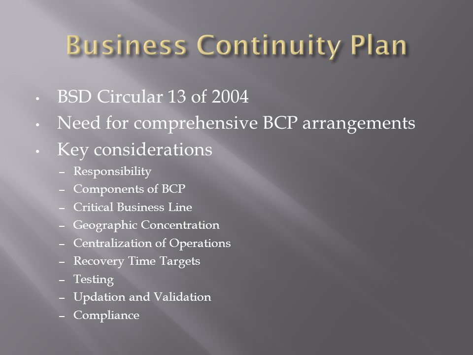 BSD Circular 13 of 2004 Need for comprehensive BCP arrangements Key considerations – Responsibility – Components of BCP – Critical Business Line – Geographic Concentration – Centralization of Operations – Recovery Time Targets – Testing – Updation and Validation – Compliance
