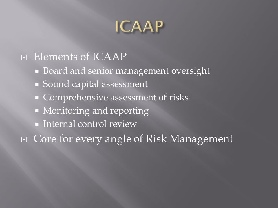Elements of ICAAP Board and senior management oversight Sound capital assessment Comprehensive assessment of risks Monitoring and reporting Internal control review Core for every angle of Risk Management
