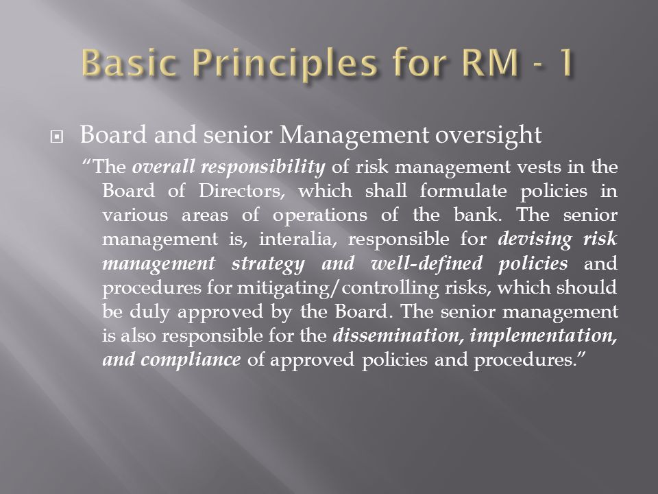 Board and senior Management oversight The overall responsibility of risk management vests in the Board of Directors, which shall formulate policies in various areas of operations of the bank.