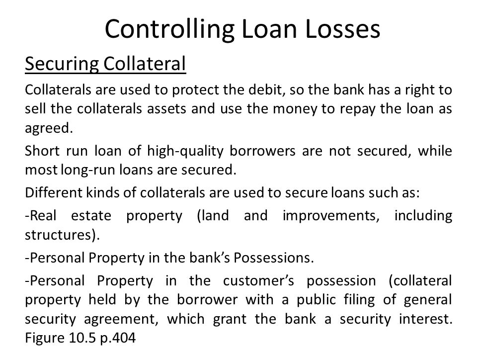 Controlling Loan Losses Securing Collateral Collaterals are used to protect the debit, so the bank has a right to sell the collaterals assets and use the money to repay the loan as agreed.