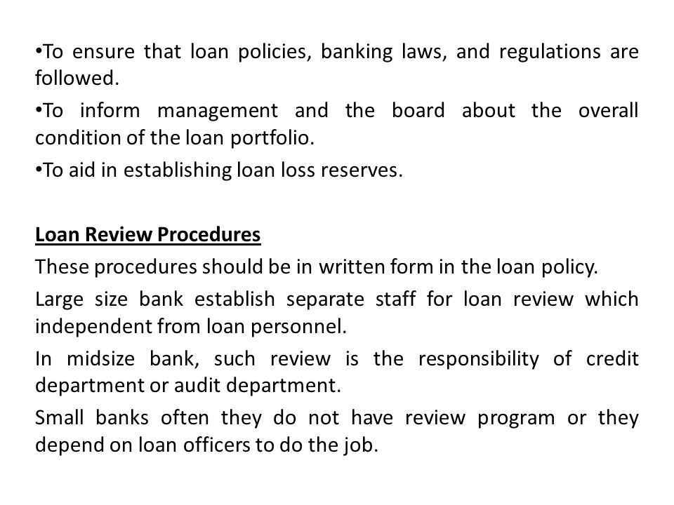 To ensure that loan policies, banking laws, and regulations are followed.