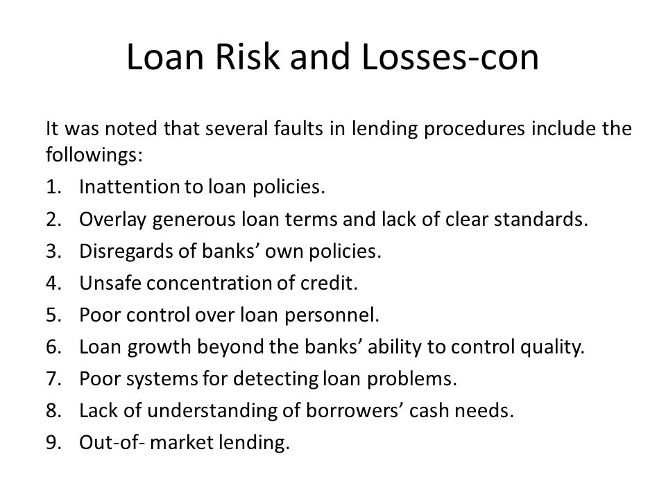 Loan Risk and Losses-con It was noted that several faults in lending procedures include the followings: 1.Inattention to loan policies.
