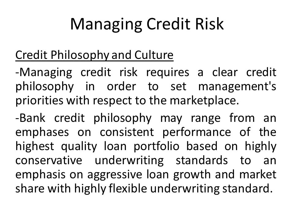Managing Credit Risk Credit Philosophy and Culture -Managing credit risk requires a clear credit philosophy in order to set management s priorities with respect to the marketplace.