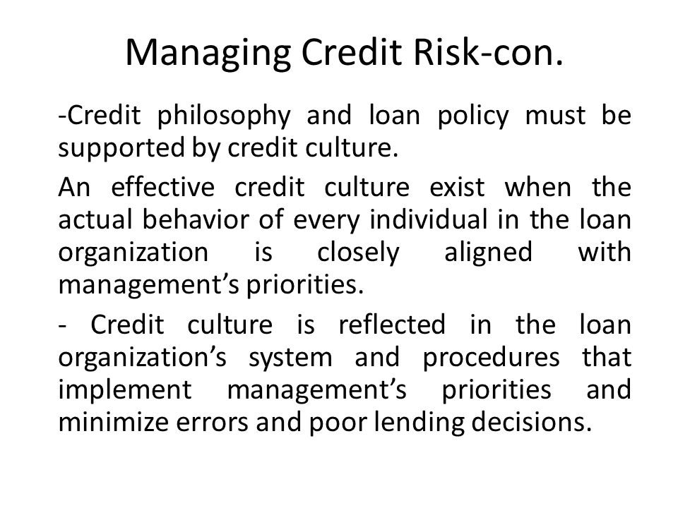 Managing Credit Risk-con. -Credit philosophy and loan policy must be supported by credit culture.