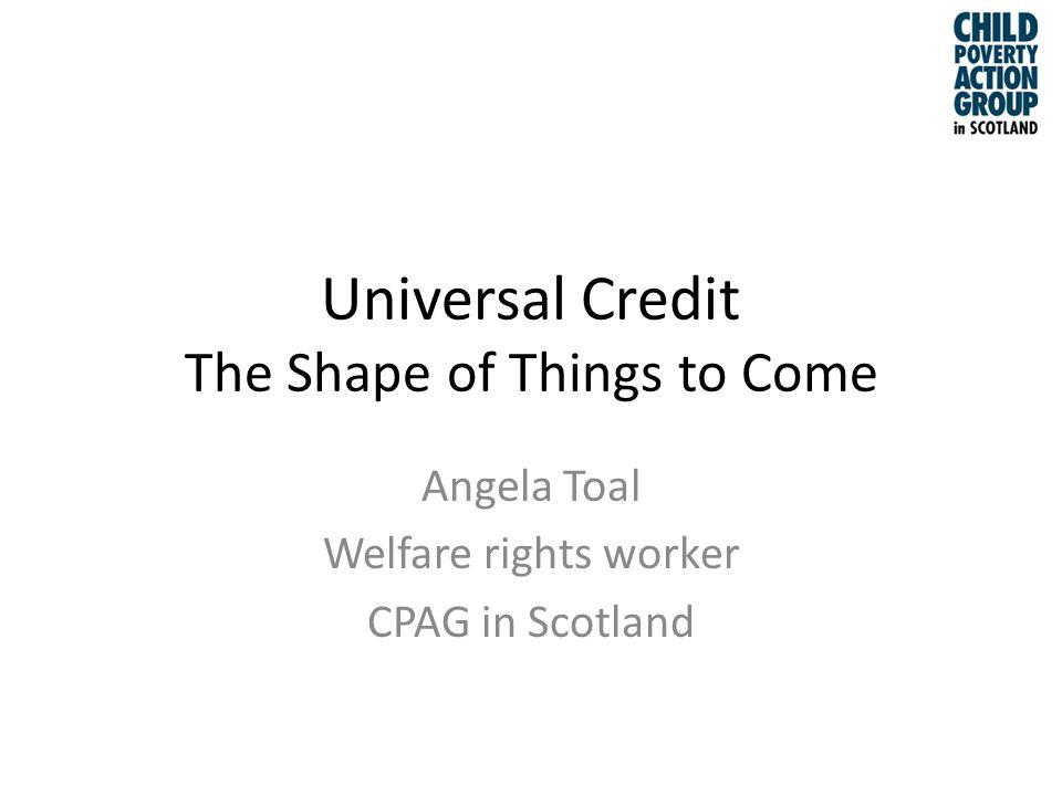 Universal Credit The Shape of Things to Come Angela Toal Welfare rights worker CPAG in Scotland