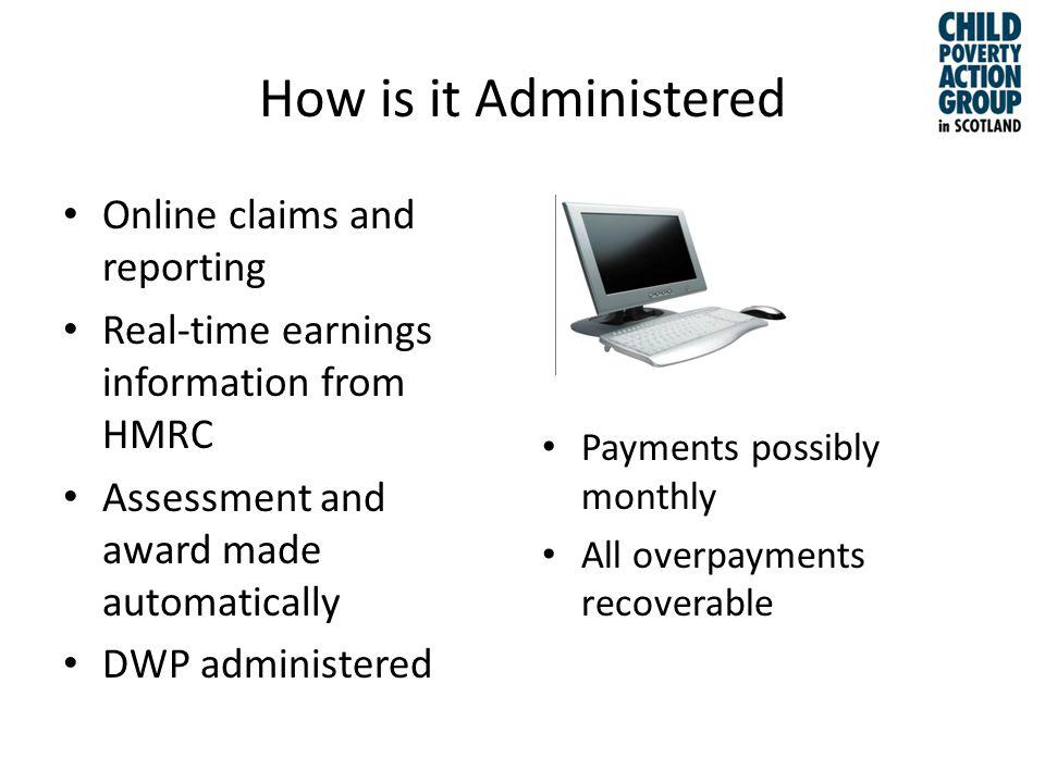 How is it Administered Online claims and reporting Real-time earnings information from HMRC Assessment and award made automatically DWP administered Payments possibly monthly All overpayments recoverable