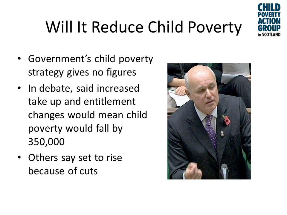 Will It Reduce Child Poverty Governments child poverty strategy gives no figures In debate, said increased take up and entitlement changes would mean child poverty would fall by 350,000 Others say set to rise because of cuts