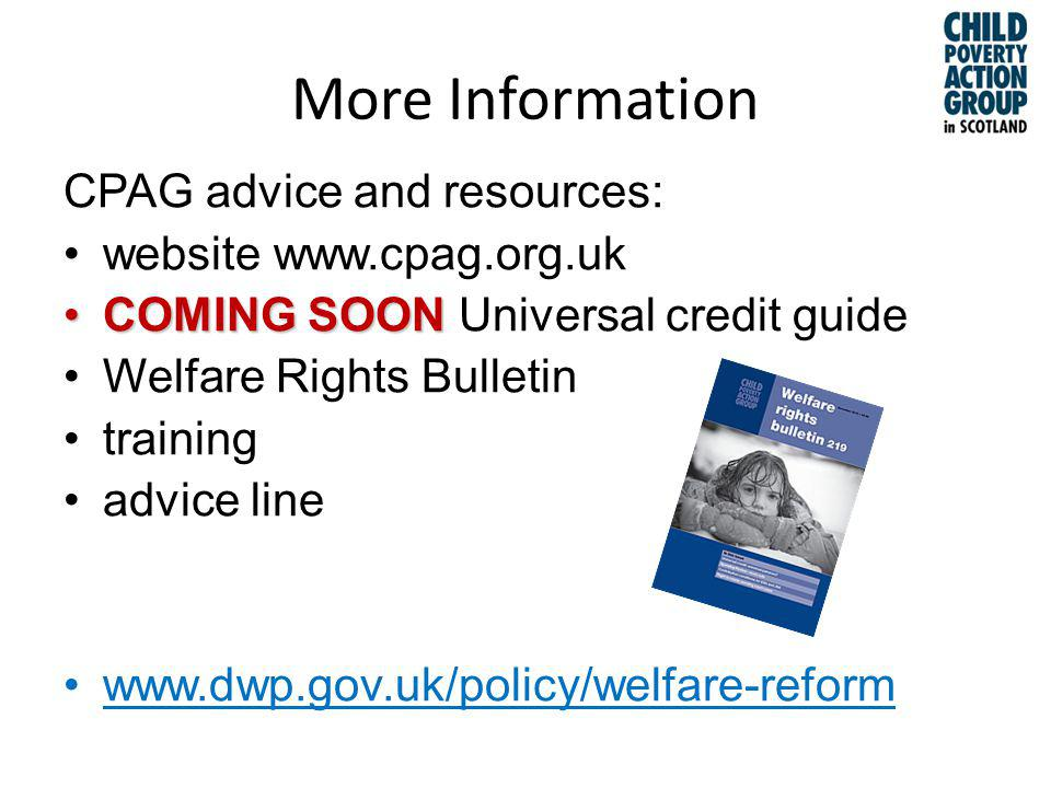 More Information CPAG advice and resources: website www.cpag.org.uk COMING SOONCOMING SOON Universal credit guide Welfare Rights Bulletin training advice line www.dwp.gov.uk/policy/welfare-reform