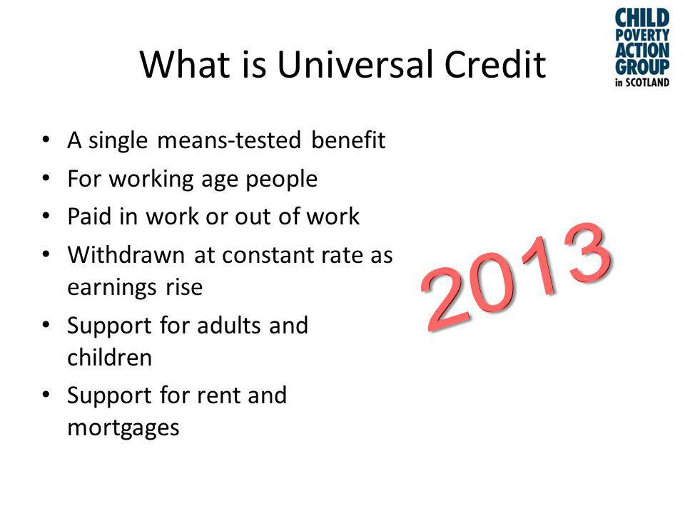 What is Universal Credit A single means-tested benefit For working age people Paid in work or out of work Withdrawn at constant rate as earnings rise Support for adults and children Support for rent and mortgages