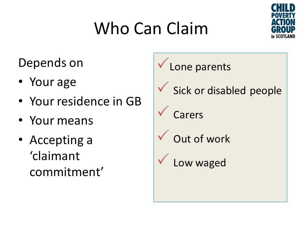 Who Can Claim Depends on Your age Your residence in GB Your means Accepting a claimant commitment Lone parents Sick or disabled people Carers Out of work Low waged