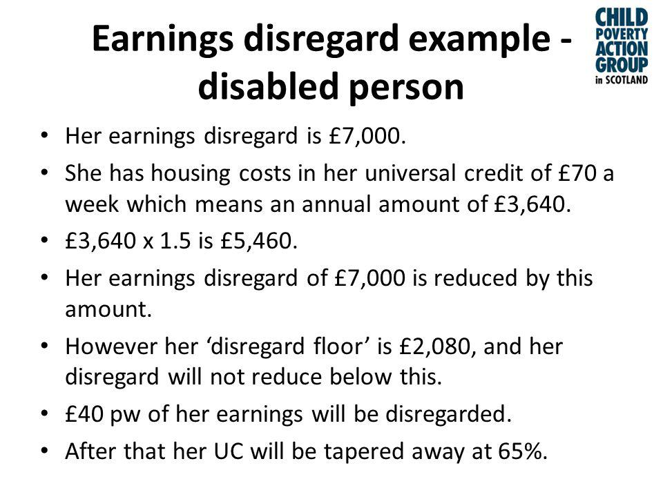 Earnings disregard example - disabled person Her earnings disregard is £7,000.