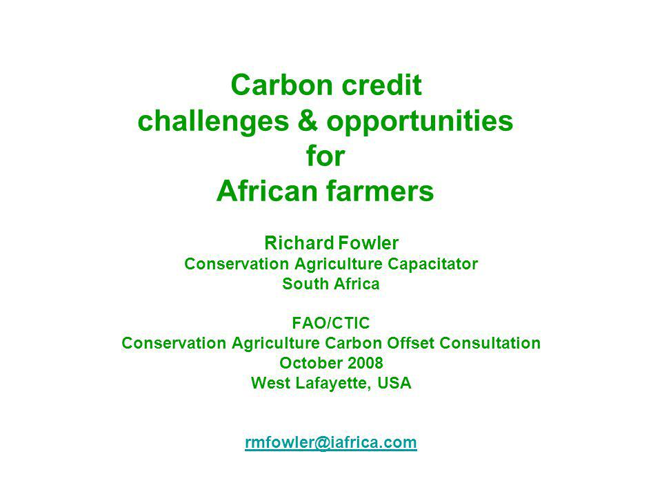 Carbon credit challenges & opportunities for African farmers Richard Fowler Conservation Agriculture Capacitator South Africa FAO/CTIC Conservation Agriculture Carbon Offset Consultation October 2008 West Lafayette, USA rmfowler@iafrica.com