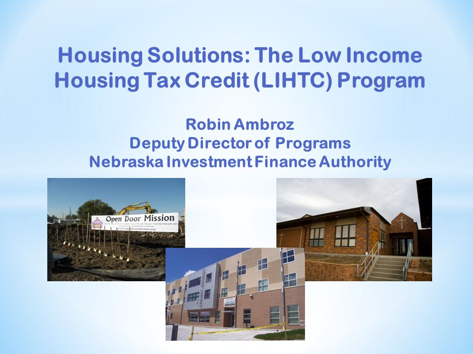 Housing Solutions: The Low Income Housing Tax Credit (LIHTC) Program Robin Ambroz Deputy Director of Programs Nebraska Investment Finance Authority