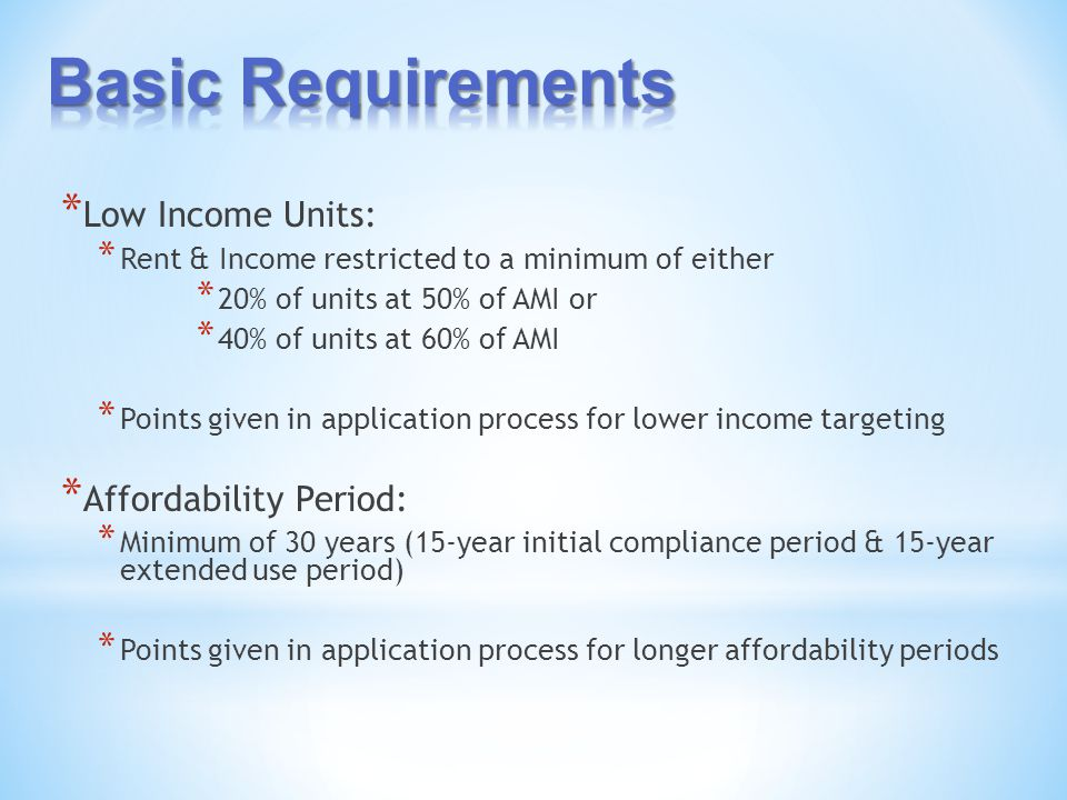 * Low Income Units: * Rent & Income restricted to a minimum of either * 20% of units at 50% of AMI or * 40% of units at 60% of AMI * Points given in application process for lower income targeting * Affordability Period: * Minimum of 30 years (15-year initial compliance period & 15-year extended use period) * Points given in application process for longer affordability periods