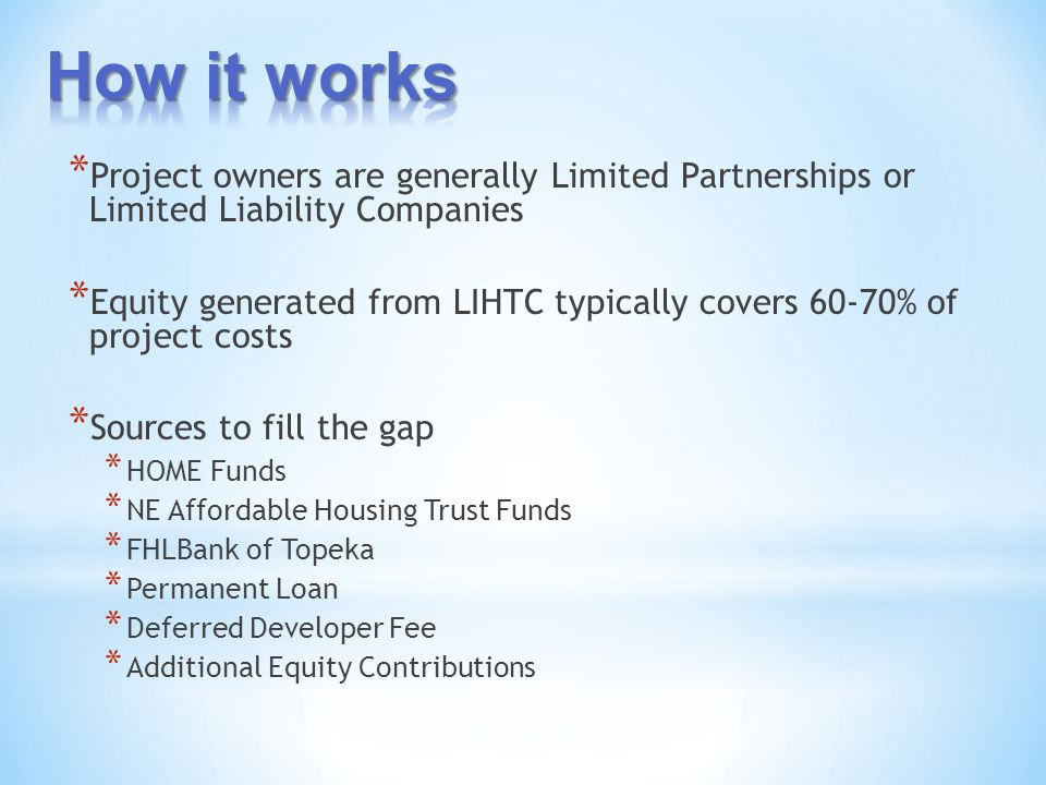 * Project owners are generally Limited Partnerships or Limited Liability Companies * Equity generated from LIHTC typically covers 60-70% of project costs * Sources to fill the gap * HOME Funds * NE Affordable Housing Trust Funds * FHLBank of Topeka * Permanent Loan * Deferred Developer Fee * Additional Equity Contributions