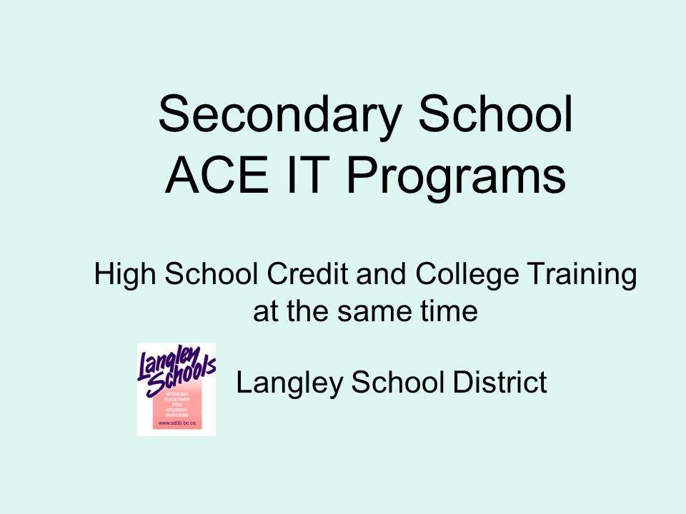 Secondary School ACE IT Programs High School Credit and College Training at the same time Langley School District