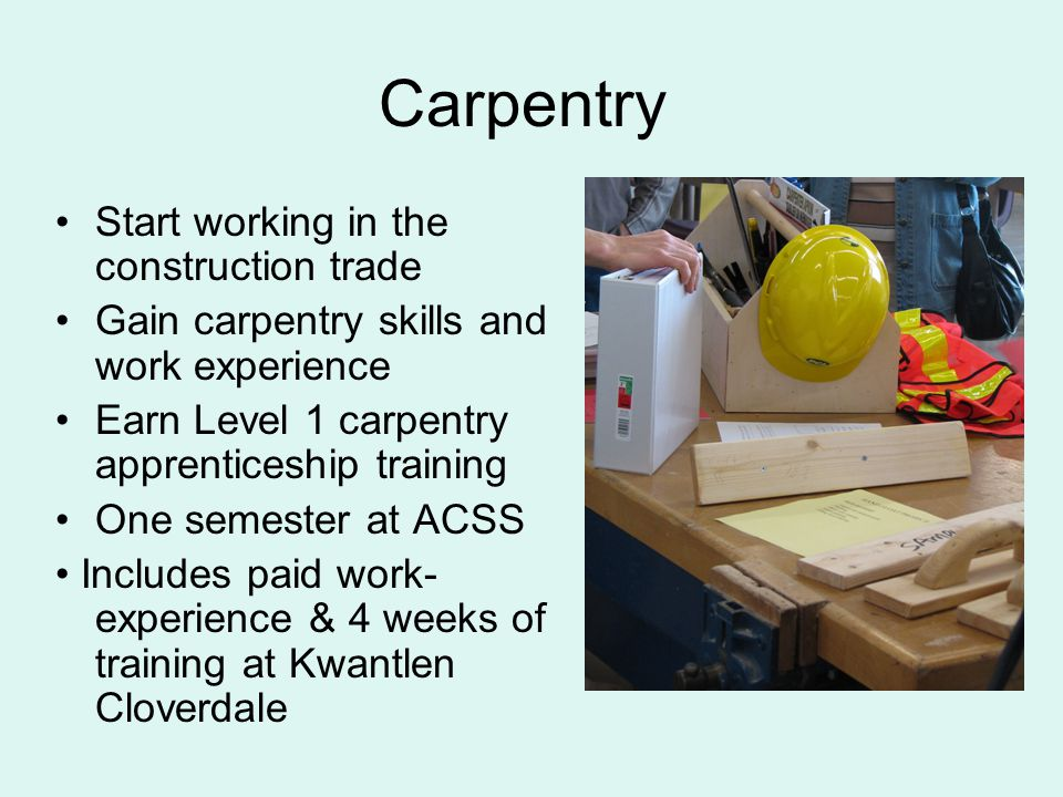 Carpentry Start working in the construction trade Gain carpentry skills and work experience Earn Level 1 carpentry apprenticeship training One semester at ACSS Includes paid work- experience & 4 weeks of training at Kwantlen Cloverdale