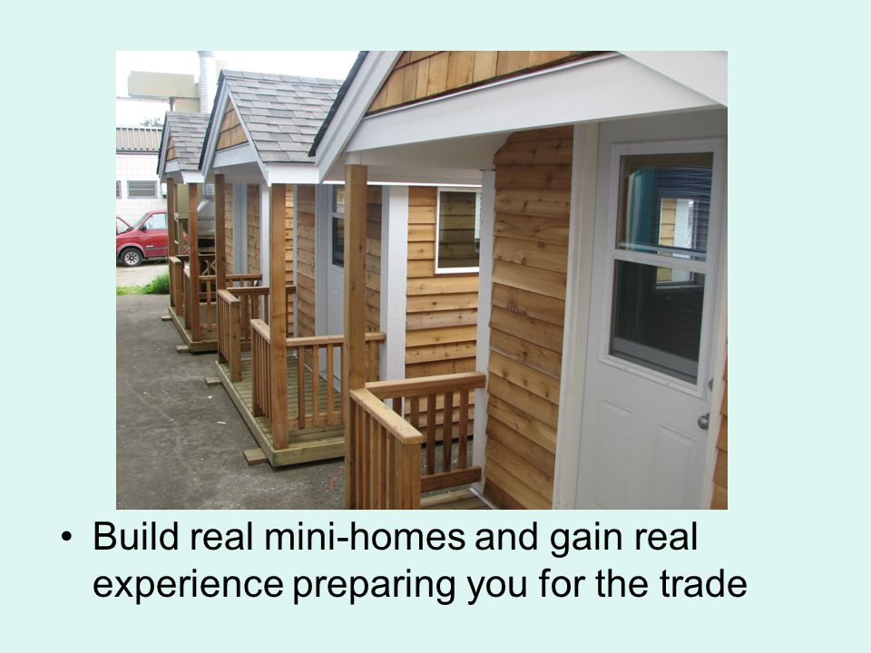 Build real mini-homes and gain real experience preparing you for the trade