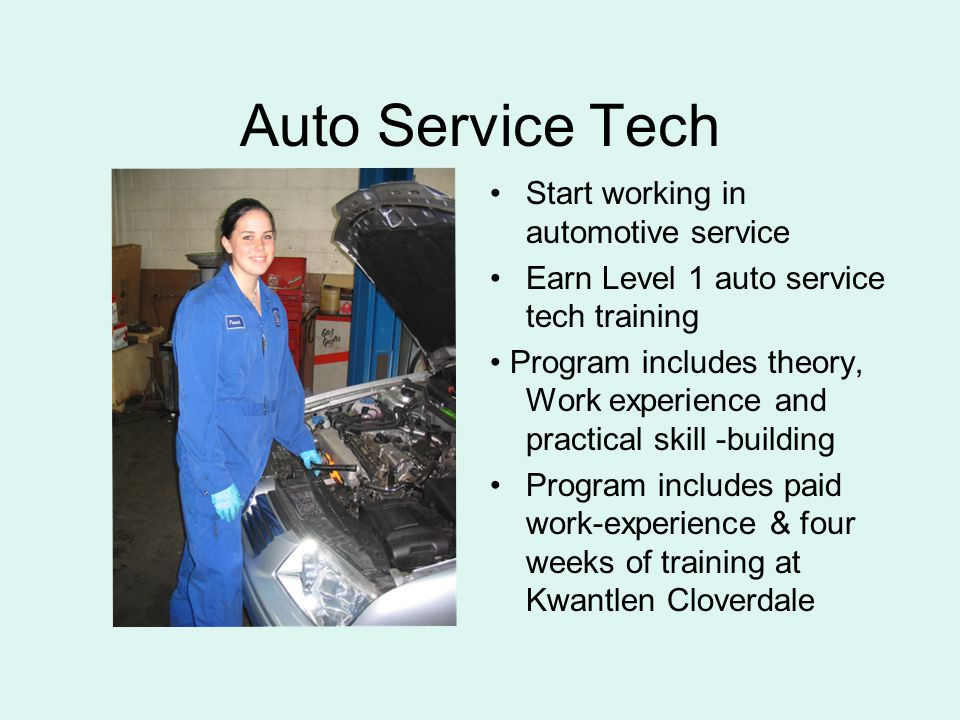 Auto Service Tech Start working in automotive service Earn Level 1 auto service tech training Program includes theory, Work experience and practical skill -building Program includes paid work-experience & four weeks of training at Kwantlen Cloverdale