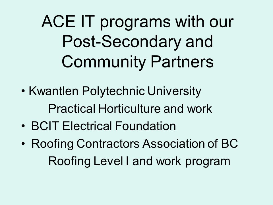 ACE IT programs with our Post-Secondary and Community Partners Kwantlen Polytechnic University Practical Horticulture and work BCIT Electrical Foundation Roofing Contractors Association of BC Roofing Level I and work program