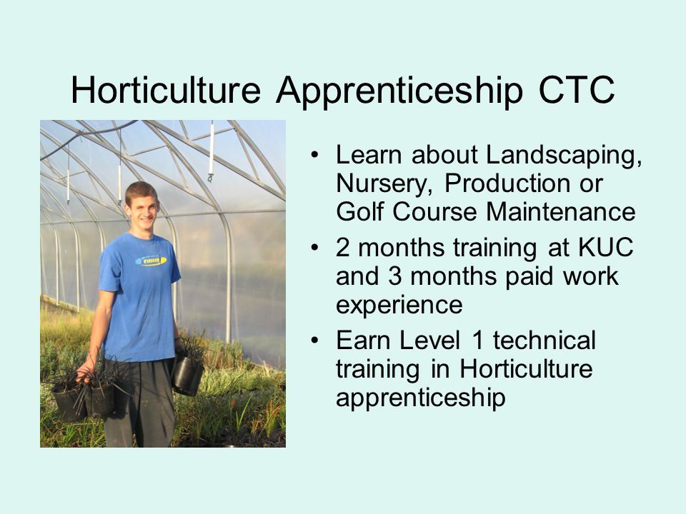 Horticulture Apprenticeship CTC Learn about Landscaping, Nursery, Production or Golf Course Maintenance 2 months training at KUC and 3 months paid work experience Earn Level 1 technical training in Horticulture apprenticeship