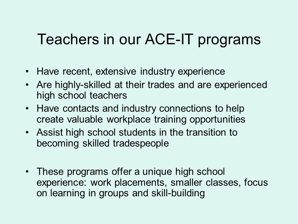 Teachers in our ACE-IT programs Have recent, extensive industry experience Are highly-skilled at their trades and are experienced high school teachers Have contacts and industry connections to help create valuable workplace training opportunities Assist high school students in the transition to becoming skilled tradespeople These programs offer a unique high school experience: work placements, smaller classes, focus on learning in groups and skill-building
