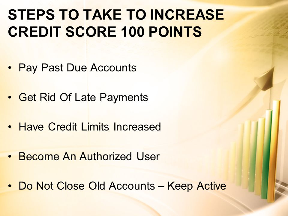 STEPS TO TAKE TO INCREASE CREDIT SCORE 100 POINTS Pay Past Due Accounts Get Rid Of Late Payments Have Credit Limits Increased Become An Authorized User Do Not Close Old Accounts – Keep Active