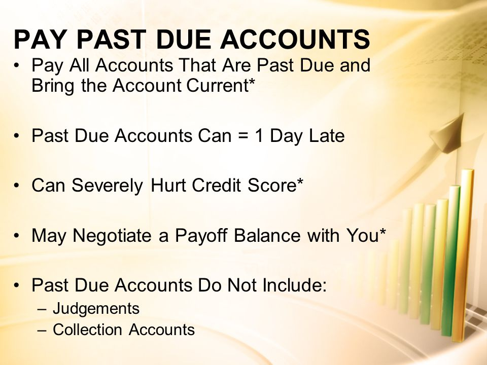PAY PAST DUE ACCOUNTS Pay All Accounts That Are Past Due and Bring the Account Current* Past Due Accounts Can = 1 Day Late Can Severely Hurt Credit Score* May Negotiate a Payoff Balance with You* Past Due Accounts Do Not Include: –Judgements –Collection Accounts