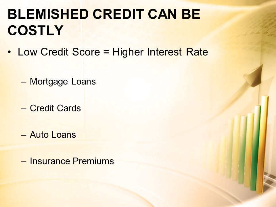 BLEMISHED CREDIT CAN BE COSTLY Low Credit Score = Higher Interest Rate –Mortgage Loans –Credit Cards –Auto Loans –Insurance Premiums