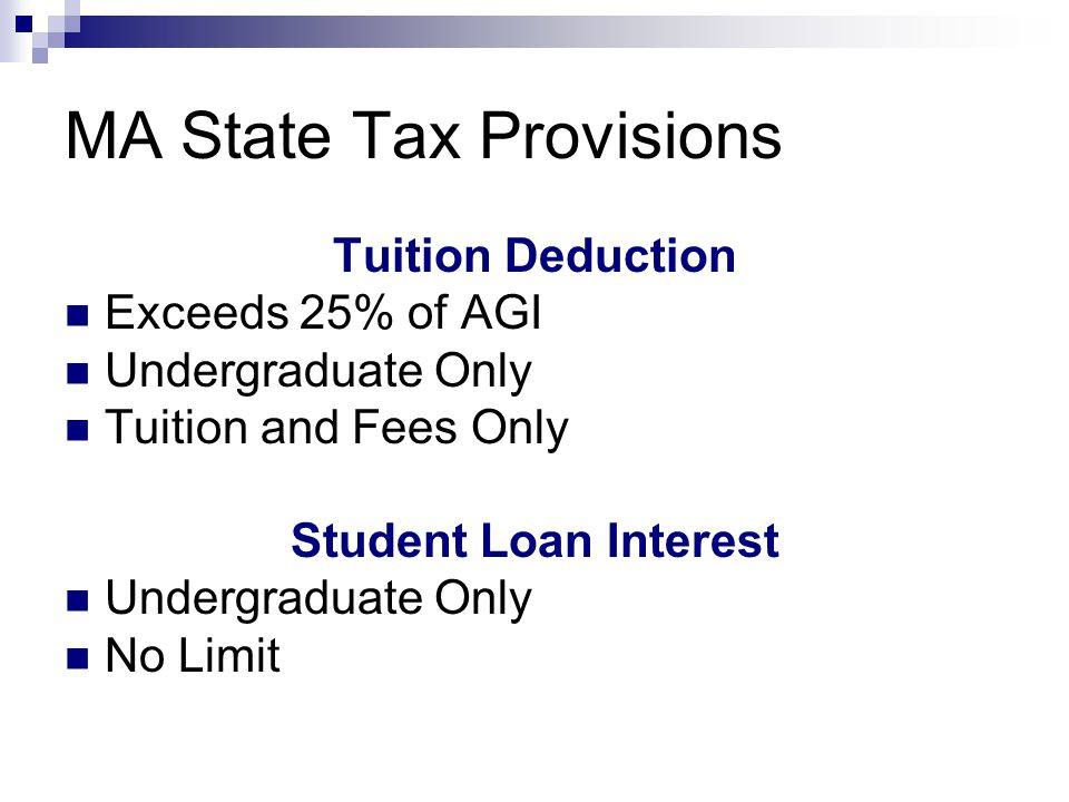 MA State Tax Provisions Tuition Deduction Exceeds 25% of AGI Undergraduate Only Tuition and Fees Only Student Loan Interest Undergraduate Only No Limit
