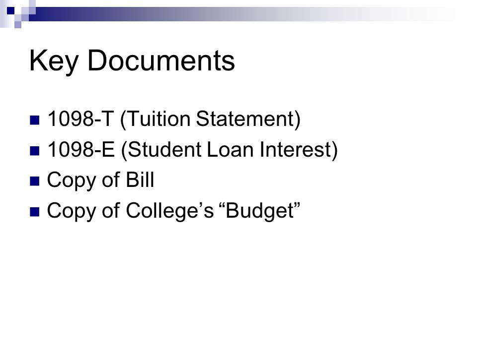 Key Documents 1098-T (Tuition Statement) 1098-E (Student Loan Interest) Copy of Bill Copy of Colleges Budget
