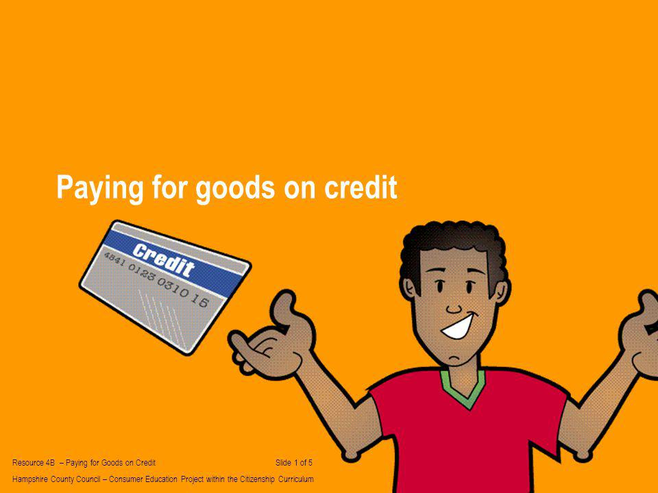Paying for goods on credit Resource 4B – Paying for Goods on Credit Slide 1 of 5 Hampshire County Council – Consumer Education Project within the Citizenship Curriculum