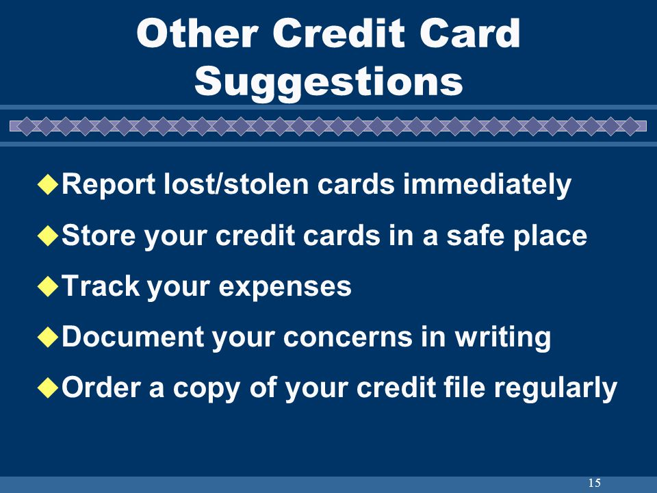 15 Other Credit Card Suggestions Report lost/stolen cards immediately Store your credit cards in a safe place Track your expenses Document your concerns in writing Order a copy of your credit file regularly