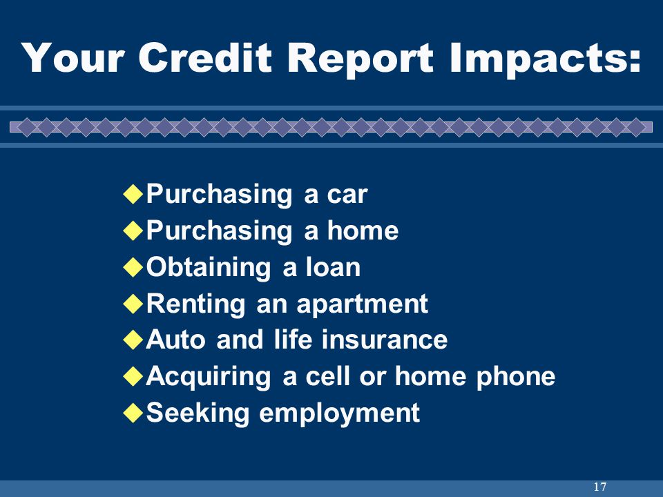 17 Your Credit Report Impacts: Purchasing a car Purchasing a home Obtaining a loan Renting an apartment Auto and life insurance Acquiring a cell or home phone Seeking employment
