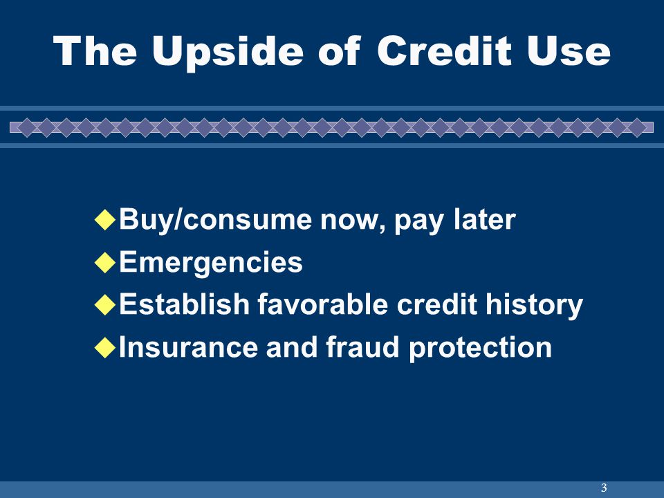 3 Buy/consume now, pay later Emergencies Establish favorable credit history Insurance and fraud protection The Upside of Credit Use