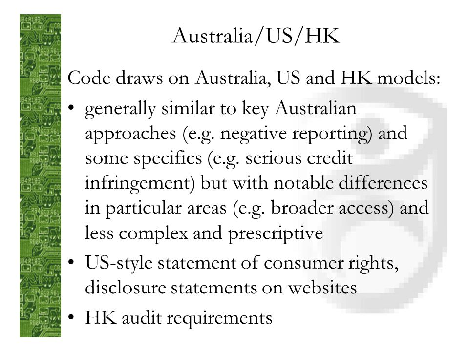 Australian Example Part 3A of Privacy Act 1988 (enacted 1990) supplemented by Credit Reporting Code of Conduct 1996 Relevance: ANZCER, 2 main consumer credit reporters having trans-Tasman presence, similar Privacy Acts A significant influence in development of code, observed benefits but also complexity and some rigidity