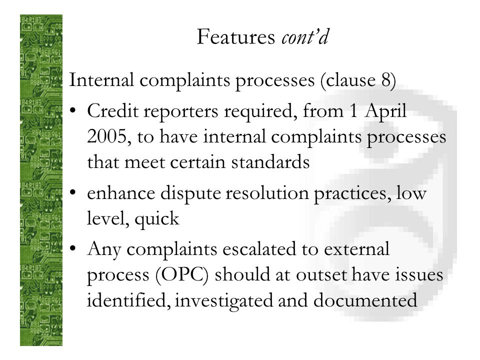 Features contd Free access from credit reporter (clause 7) Starts 1 April 2005 Reasonable charge can be made where expedited access is requested (within 5 working days) Modeled upon Australian law Removes barrier to access, can promote routine checking for accuracy before problems arise (subject as first auditor)