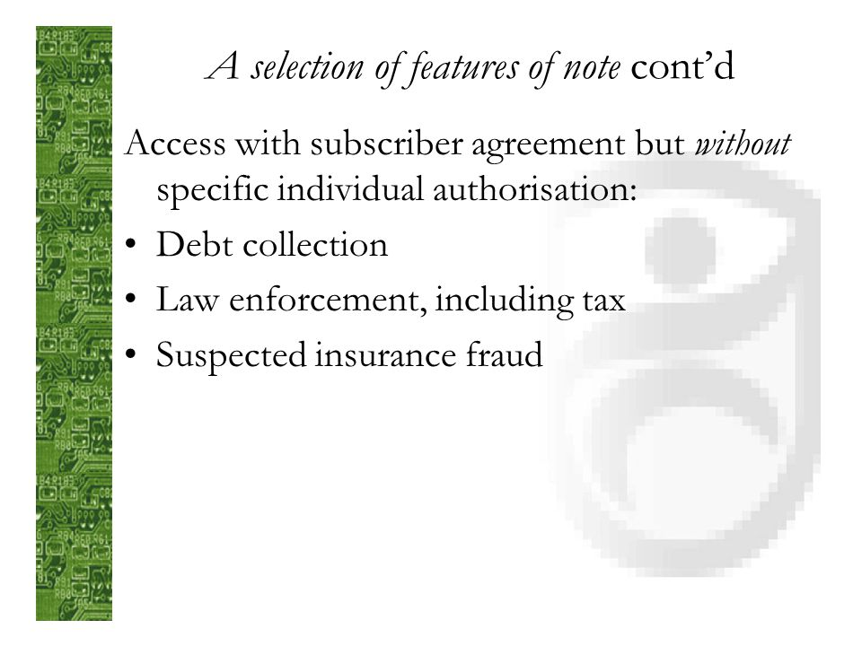 A selection of features of note contd Disclosure without subscriber agreement or individual authorisation: To individual concerned Statutory demands (s.7)