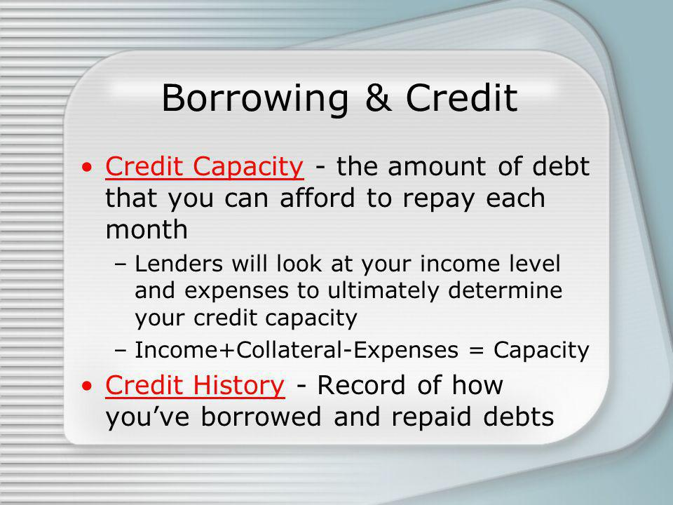 Borrowing & Credit Credit Capacity - the amount of debt that you can afford to repay each month –Lenders will look at your income level and expenses to ultimately determine your credit capacity –Income+Collateral-Expenses = Capacity Credit History - Record of how youve borrowed and repaid debts